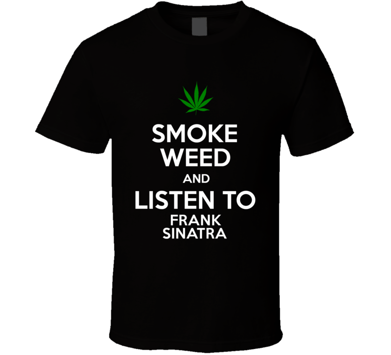 Smoke Weed And Listen To Frank Sinatra T Shirt