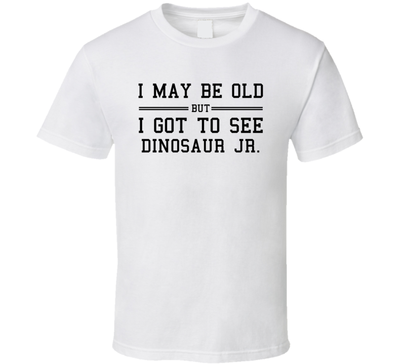 I May Be Old But I Got To See Dinosaur Jr  T Shirt