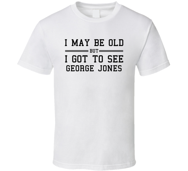 I May Be Old But I Got To See George Jones T Shirt