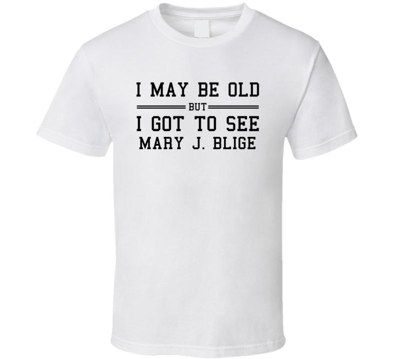 I May Be Old But I Got To See Mary J Blige T Shirt