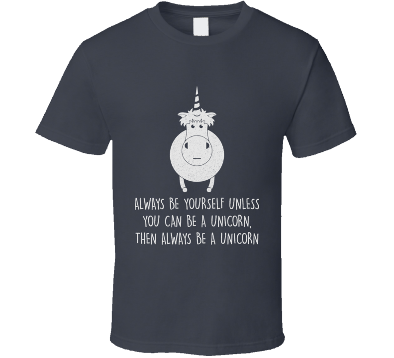 Always Be Yourself Unless You Can Be A Unicorn Then Always Be A Unicorn T Shirt