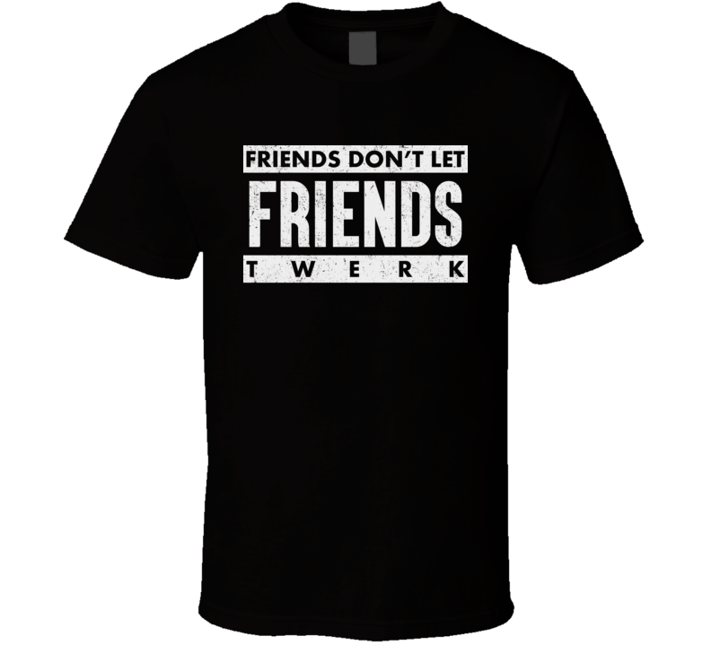 Friends Don't Let Friends Twerk Funny Twerking T Shirt