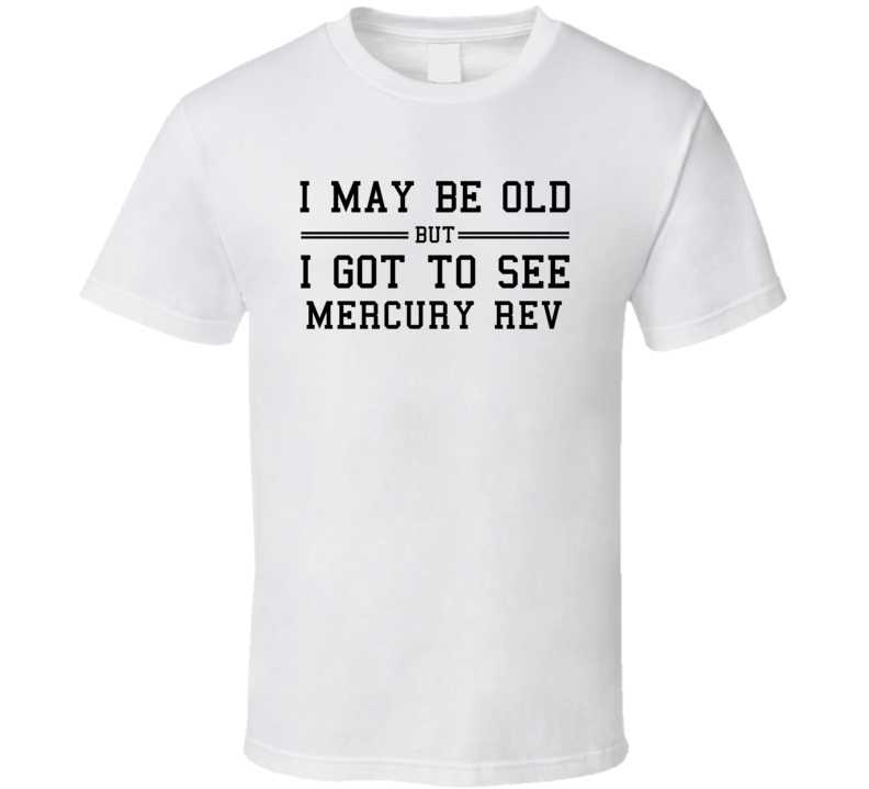 I May Be Old But I Got To See Mercury Rev T Shirt
