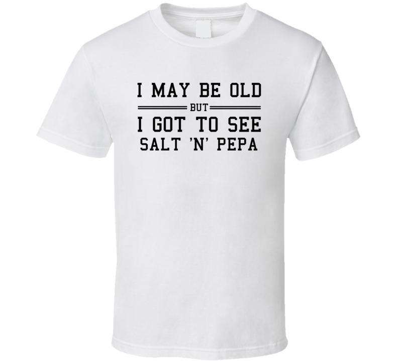 I May Be Old But I Got To See Salt N Pepa T Shirt