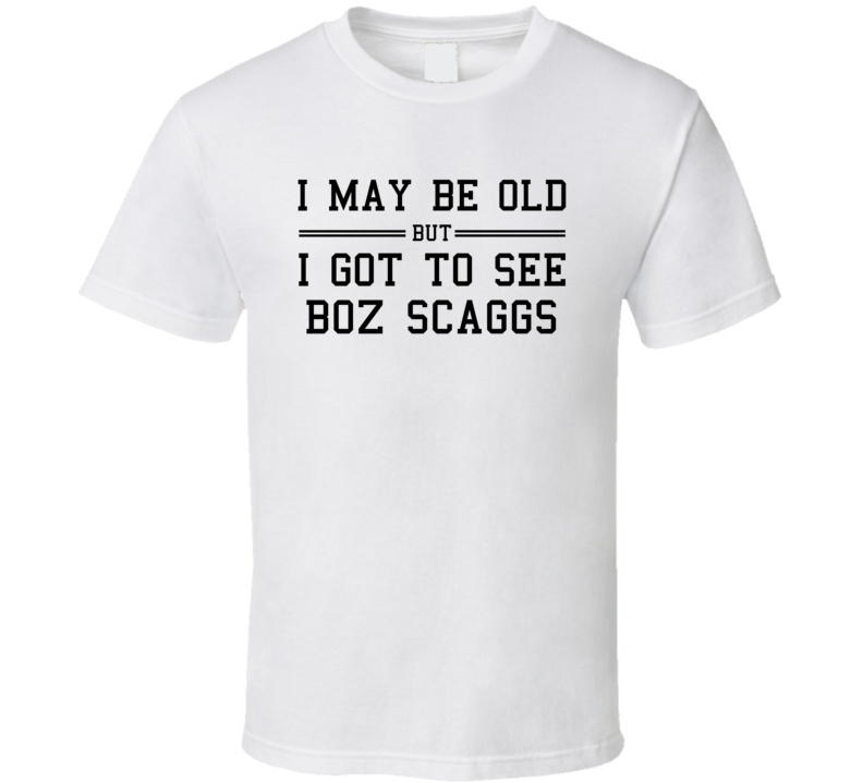 I May Be Old But I Got To See Boz Scaggs T Shirt