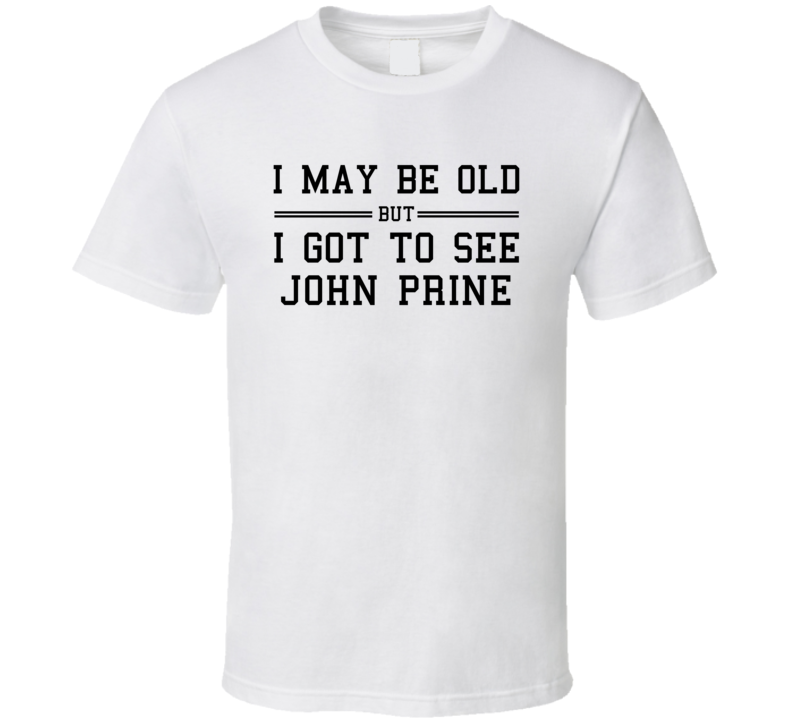 I May Be Old But I Got To See John Prine T Shirt