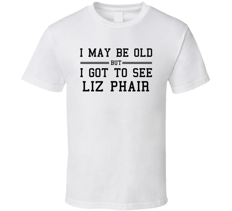 I May Be Old But I Got To See Liz Phair T Shirt