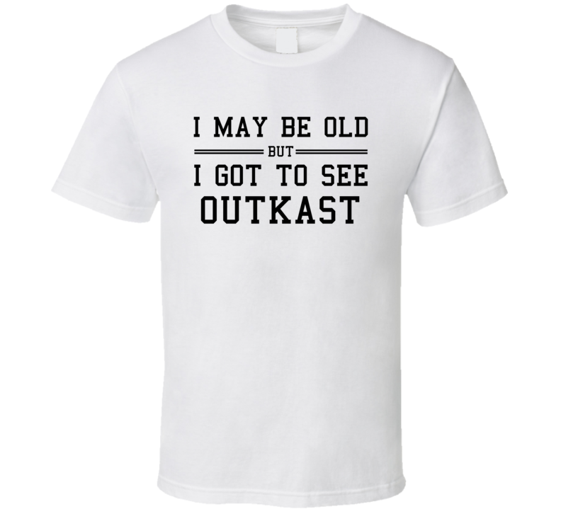 I May Be Old But I Got To See Outkast T Shirt