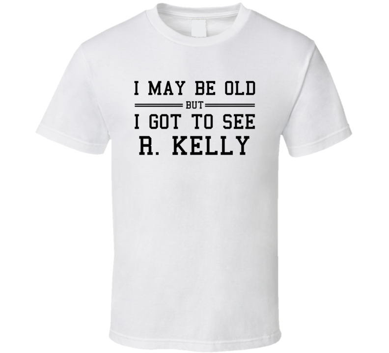 I May Be Old But I Got To See R Kelly T Shirt