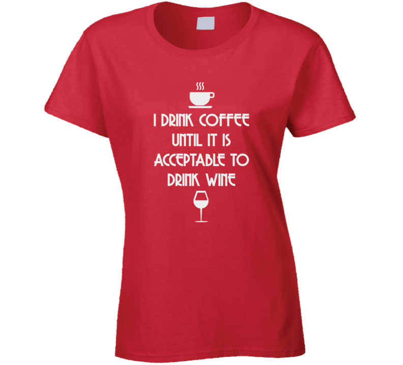 I Drink Coffee Until It's Acceptable To Drink Wine Funny Caffeine T Shirt