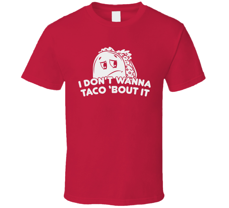I Don't Wanna Taco Bout It Reluctant Talking Sad Mexican Food Bad Day T Shirt