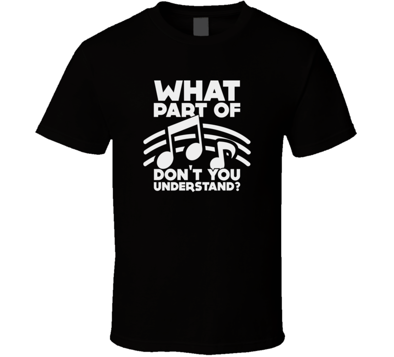 What Part Of Music Don't You Understand Funny Musician Music Buff Band T Shirt
