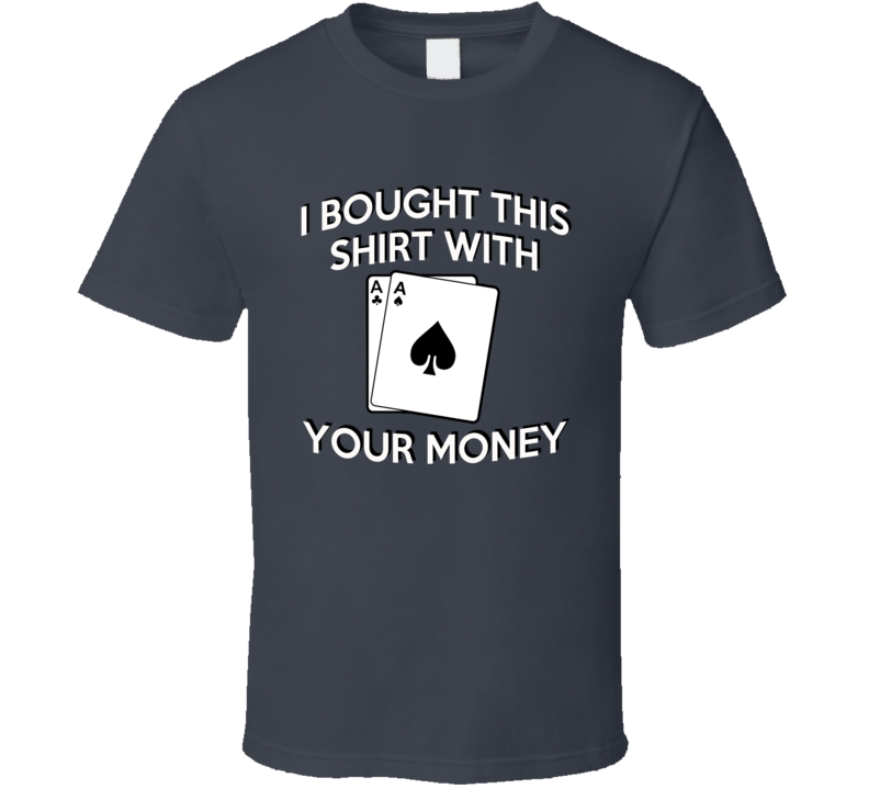 I Bought This Shirt With Your Money Funny Poker Player Graphic Aces Snake Eyes Apparel T Shirt