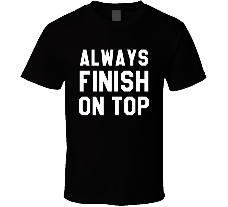 Always Finish On Top Funny Sex Pun Graphic Sports Saying Tee Shirt