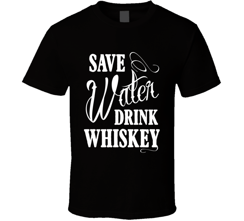 Save Water Drink Whiskey Funny Alcohol Party Graphic Tee Shirt