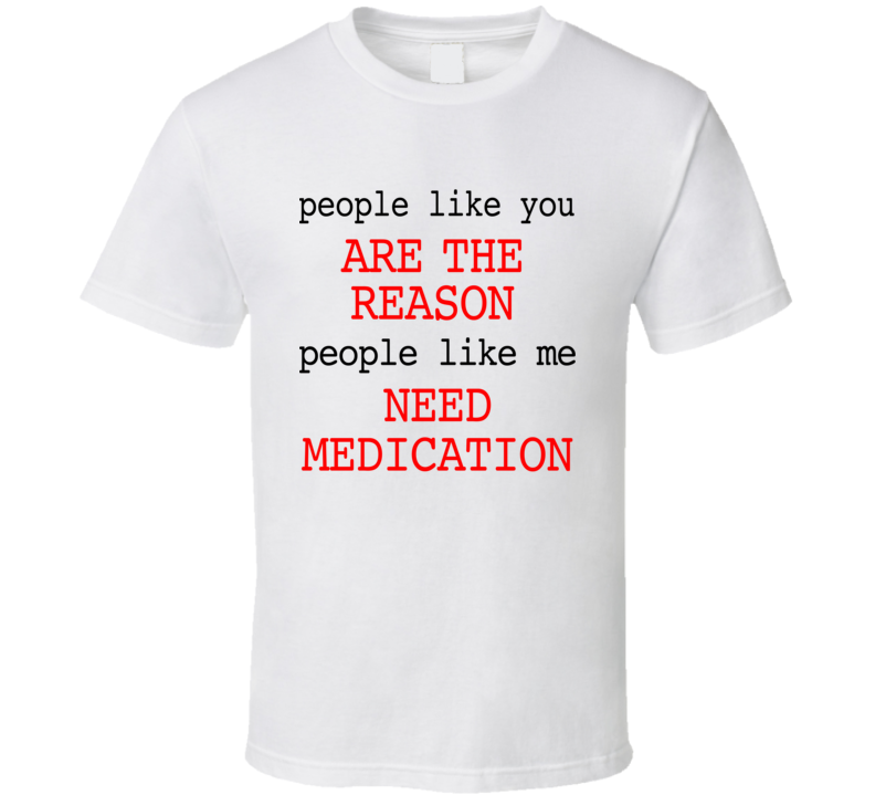 People Like You Are The Reason I Need Medication Funny Graphic Tee Shirt