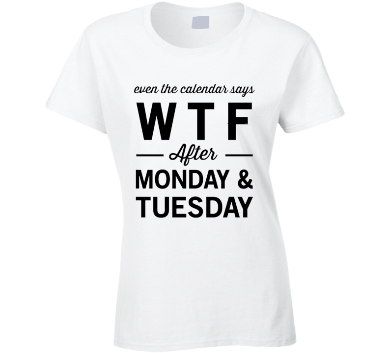 Even The Calendar Says WTF After Monday And Tuesday Funny Graphic Tee Shirt