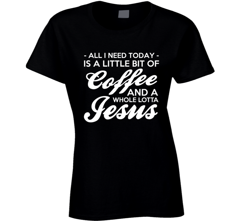 Today I Need Coffee And A Whole Lotta Jesus Funny Graphic Tee Shirt