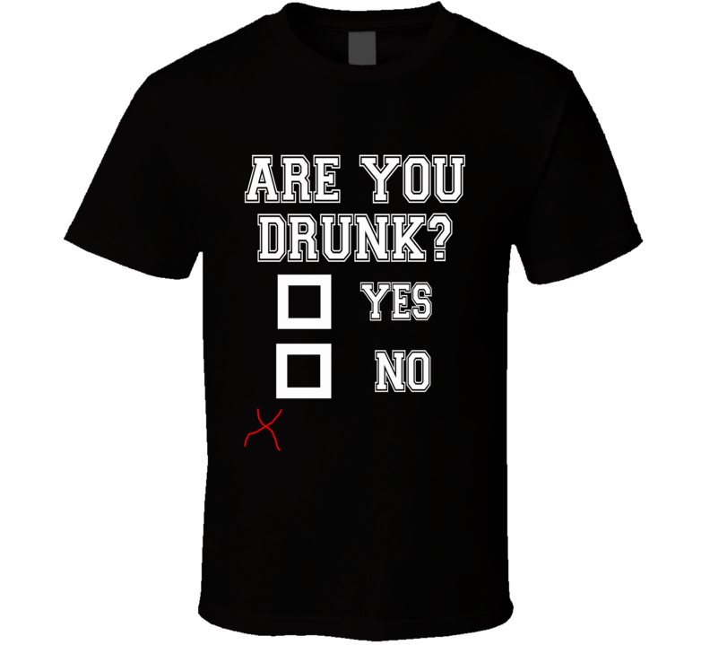 Are You Drunk Yes No X Marks The Spot Missed Funny Party Graphic Alcohol T Shirt