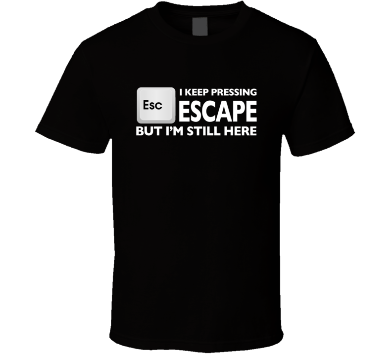 I Keep Pressing Escape But I'm Still Here Funny Geek Nerd Graphic T Shirt