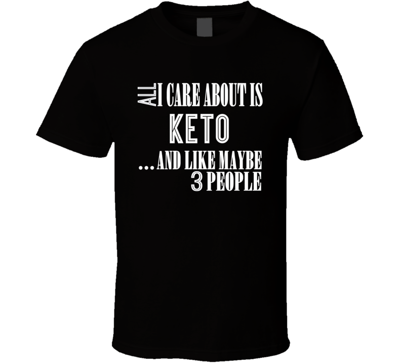 All I Care About Is Keto T Shirt