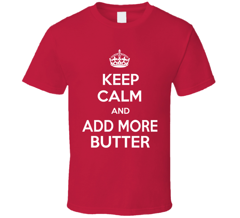 Keep Calm And Add More Butter T Shirt