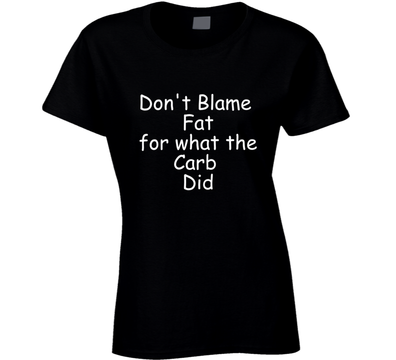 Don't Blame Fat For What The Carb Did T Shirt