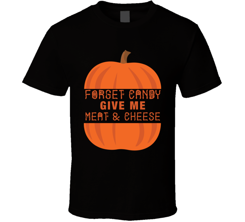 Forget Candy Give Me Meat & Cheese T Shirt