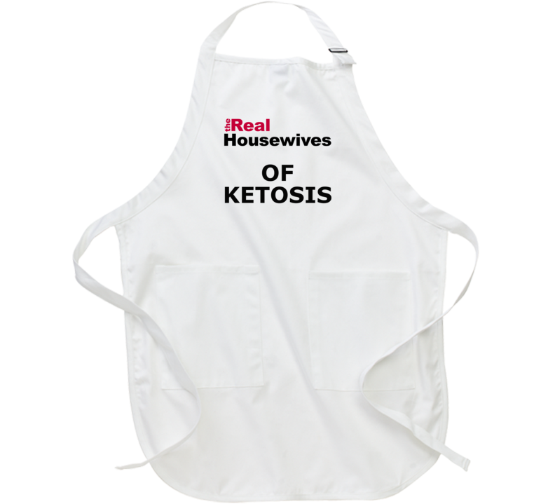 The Real Housewives Of Ketosis Apron