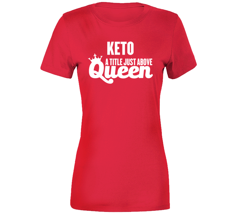 Keto A Title Just Above Queen Ladies T Shirt