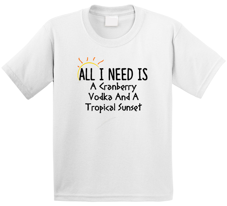 Cranberry Vodka All I Need Is A Drink Alcohol T Shirt