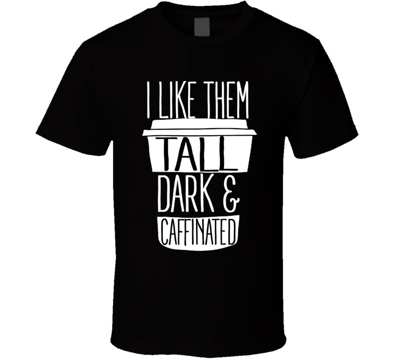 I Like Them Tall Dark And Caffinated Funny Coffee T Shirt