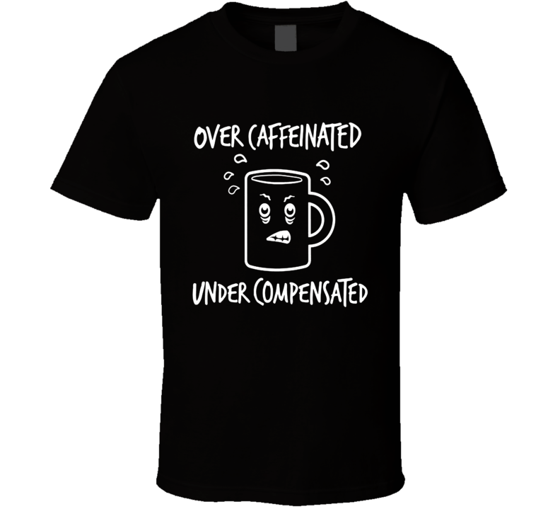 Over Caffeinated Under Compensated Funny Coffee Shirt