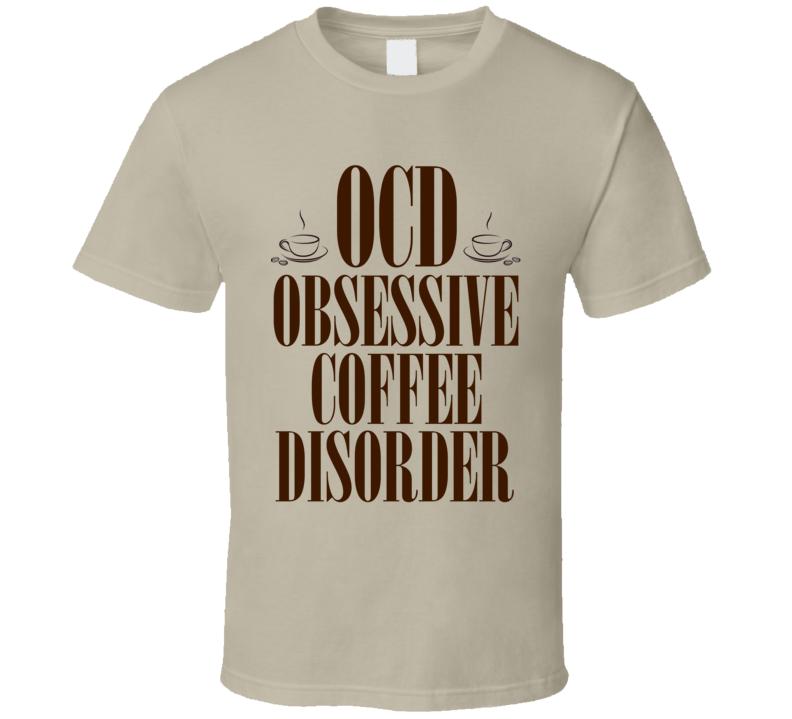 Ocd Obsessive Coffee Disorder Funny Coffee Shirt