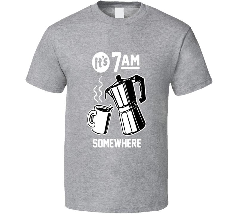 It's 7 Am Somewhere Funny Coffee Shirt