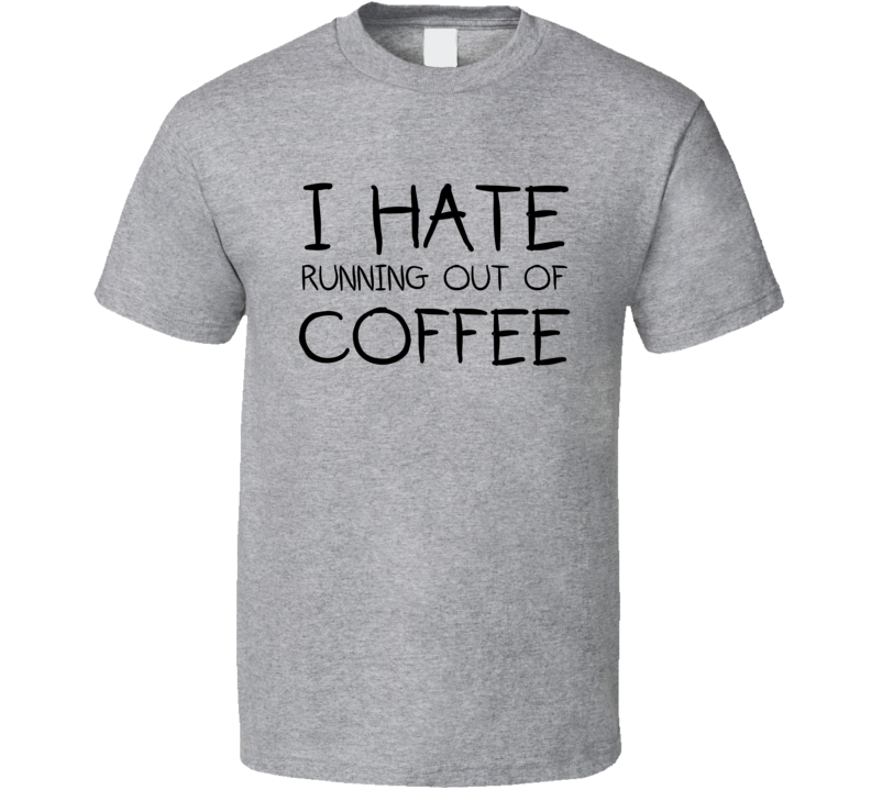 I Hate Running Out Of Coffee Funny Coffee Shirt