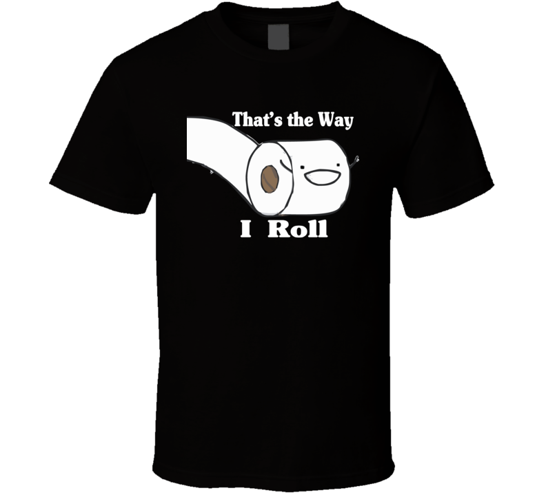 That's the way I Roll T Shirt