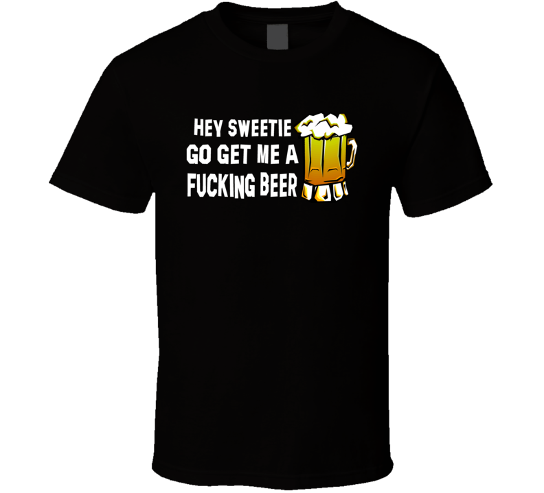 Hey Sweetie get me a Beer Dark T Shirt