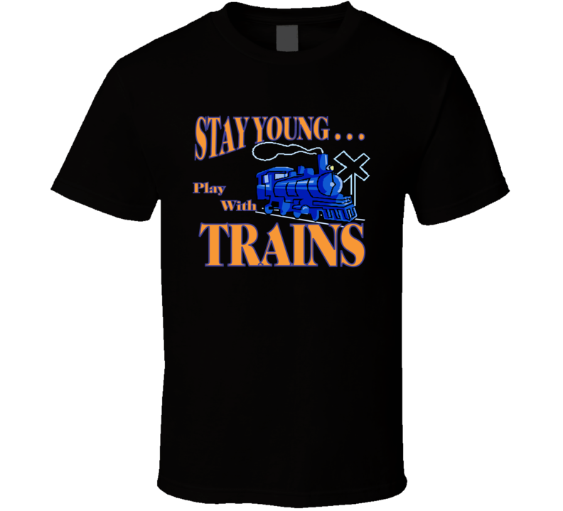 Stay Young...play With Trains T Shirt