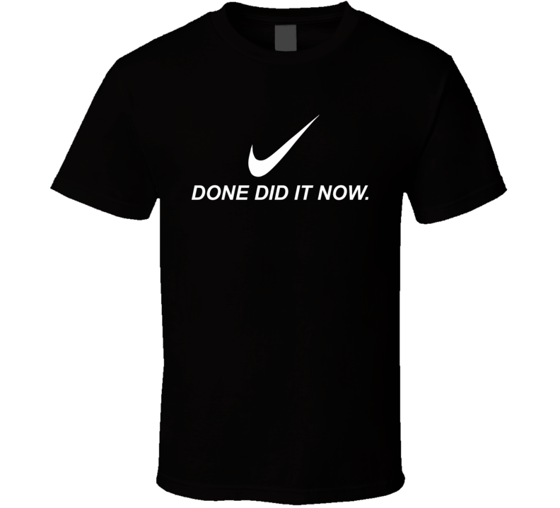 Done Did It Now T Shirt