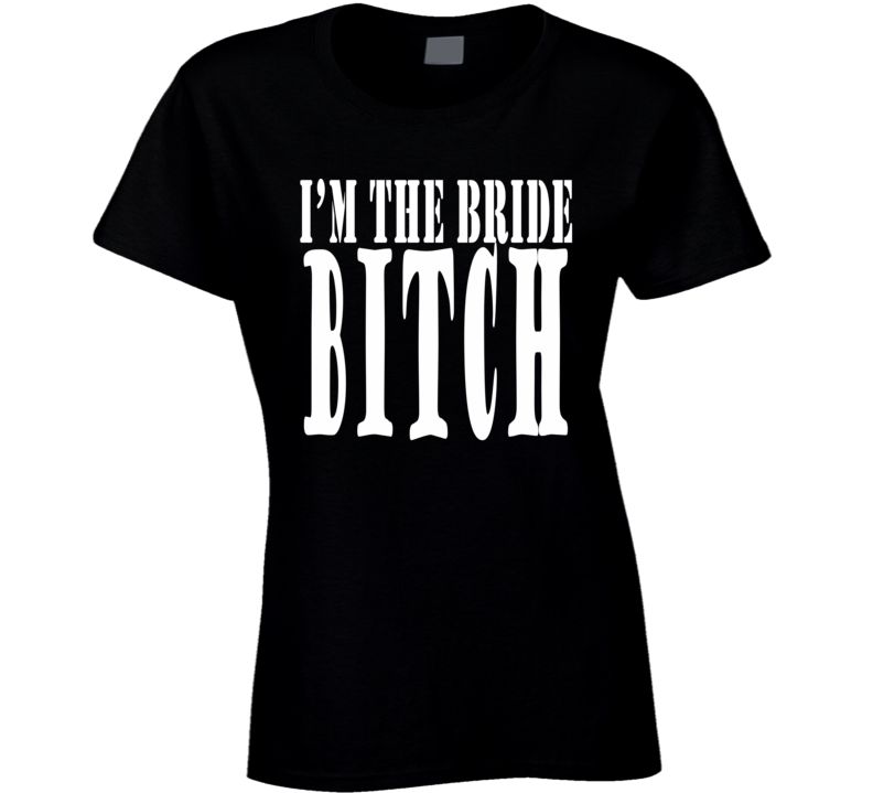 I'm The Bride Bitch Wedding Bachelorette Party Bridezilla Wife Funny Fan Ladies T Shirt