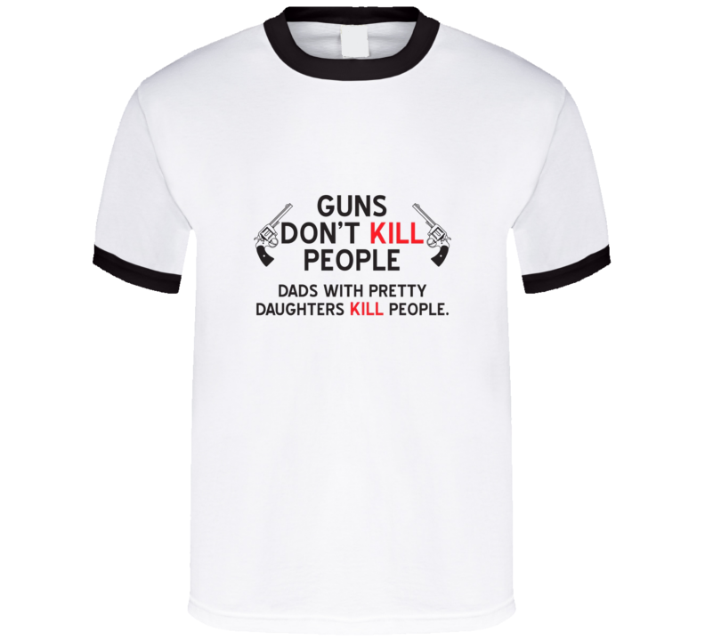Gun's don't kill people t-shirt Dads with pretty daughters do FUNNY but True!