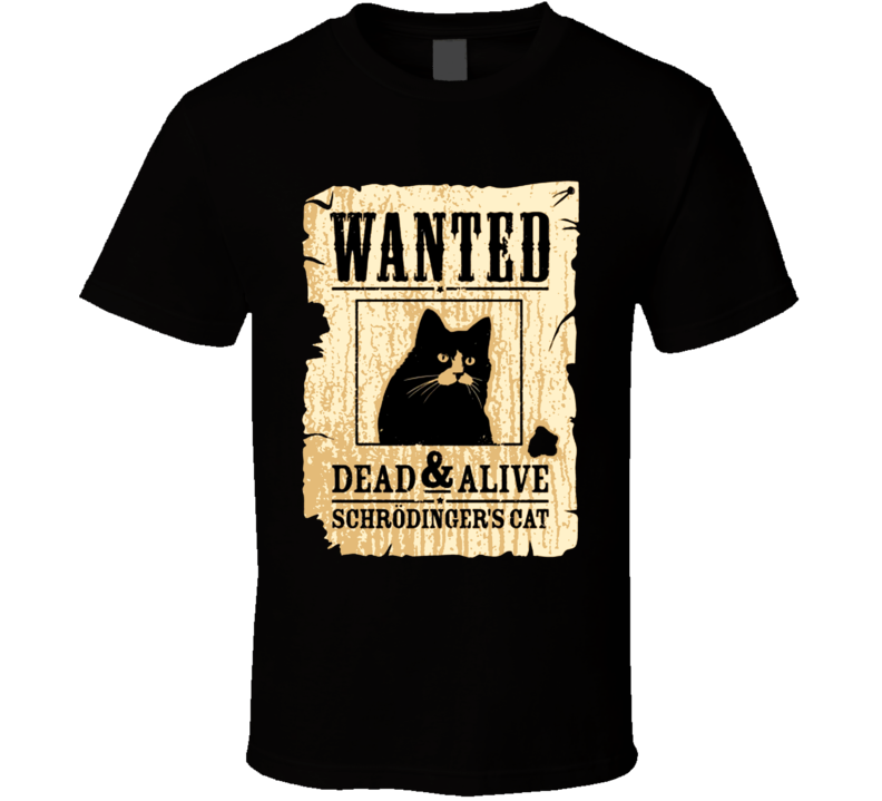 Schrodingers Cat Wanted Dead Alive Funny T Shirt