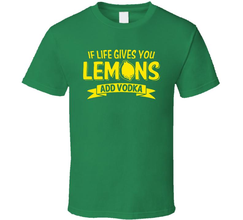 If Life Gives You Lemons Add Vodka T Shirt