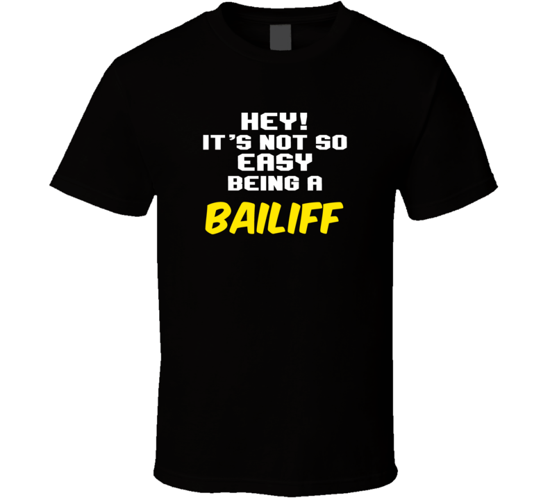 Hey Its Not Easy Being A Bailiff Funny Job T Shirt