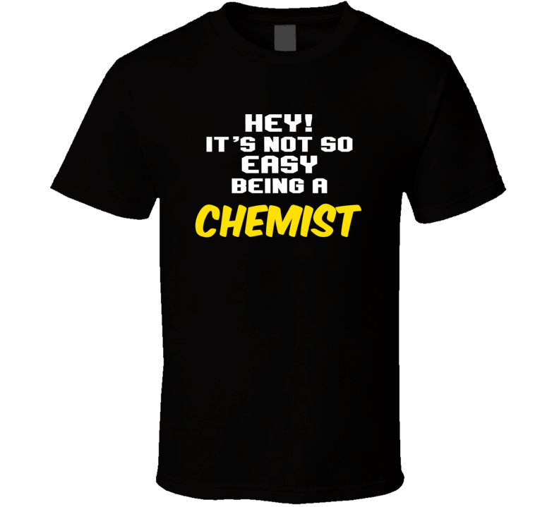 Hey Its Not Easy Being A Chemist Funny Job T Shirt