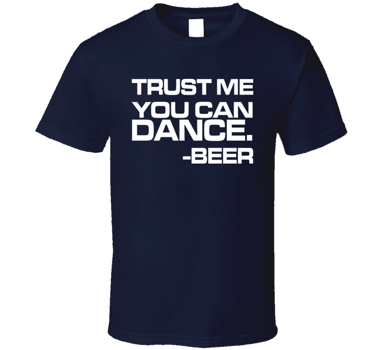 Trust Me You Can Dance T-shirt Beer Quote