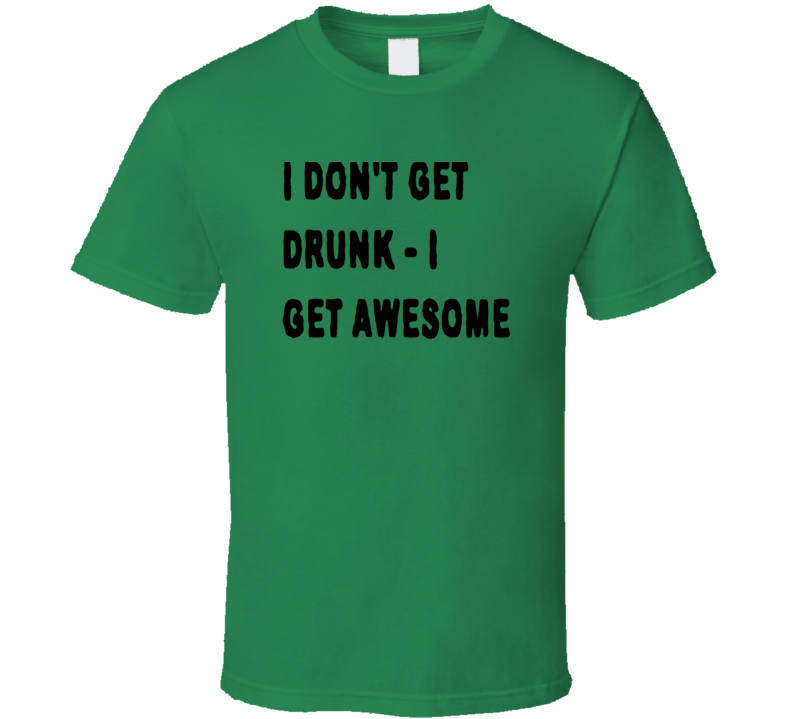 I don't get drunk I get awesome t shirt funny club rave frat dorm party shirts