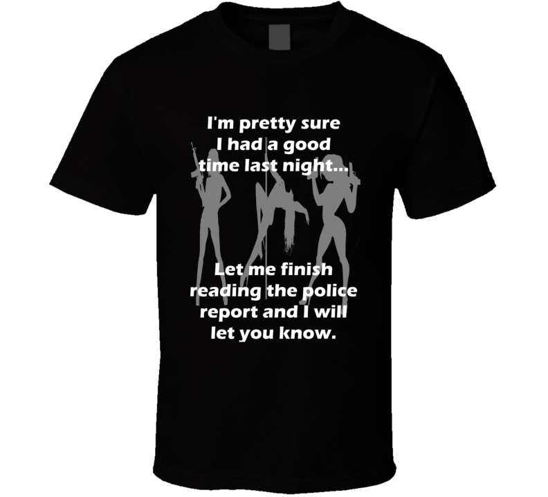Had a Good Time Last Night Check the Police Report t-shirt Stag Party Frat Dorm Party t shirts