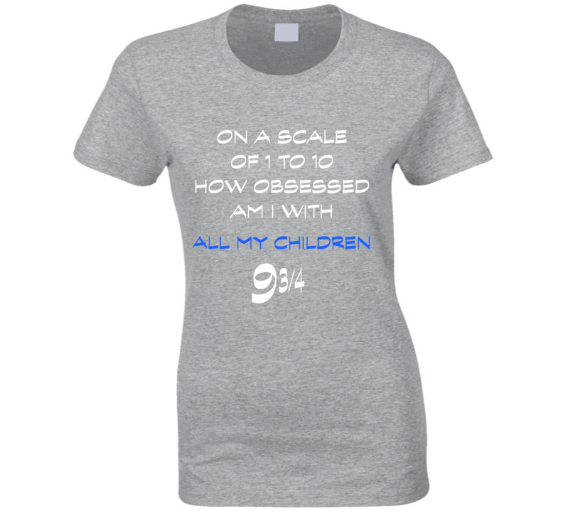 All My Children fan t-shirt scale of 1 to 10 how much am I obsessed with funny fan gear
